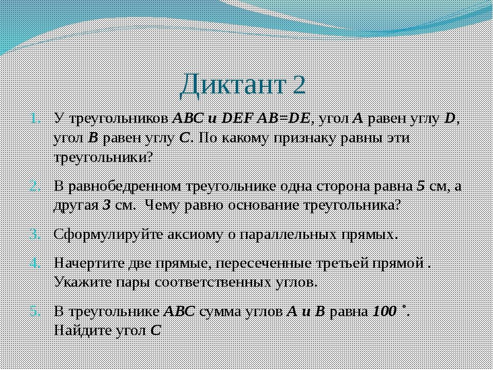 Диктант 2 У треугольников АВС и DEF AB=DE, угол А равен углу D, угол В равен...