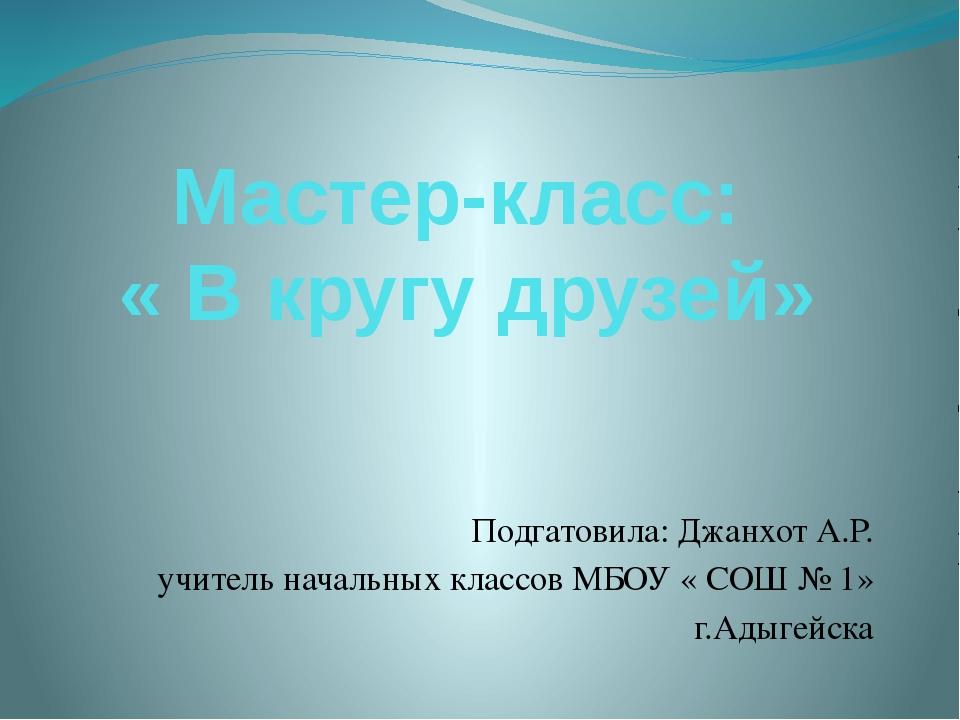 Мастер-класс: « В кругу друзей» Подгатовила: Джанхот А.Р. учитель начальных к...