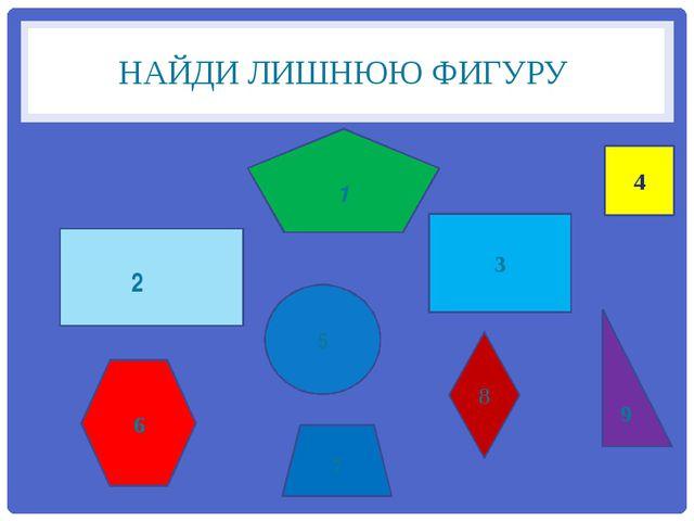 НАЙДИ ЛИШНЮЮ ФИГУРУ 3 4 5 7 9 1 8 2 6