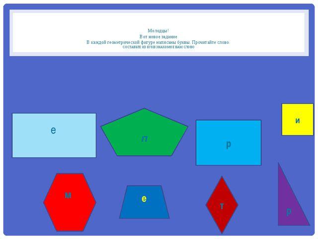 Молодцы! Вот новое задание В каждой геометрической фигуре написаны буквы. Пр...
