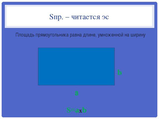 Sпр. – читается эс Площадь прямоугольника равна длине, умноженной на ширину a...