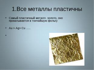 1.Все металлы пластичны Самый пластичный металл- золото, оно прокатывается в
