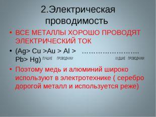 2.Электрическая проводимость ВСЕ МЕТАЛЛЫ ХОРОШО ПРОВОДЯТ ЭЛЕКТРИЧЕСКИЙ ТОК (A