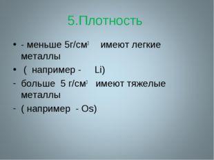 5.Плотность - меньше 5г/cм3 имеют легкие металлы ( например - Li) больше 5 г/