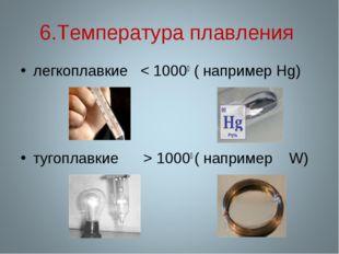 6.Температура плавления легкоплавкие < 10000 ( например Hg) тугоплавкие > 100