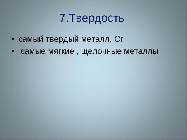 7.Твердость самый твердый металл, Сr самые мягкие , щелочные металлы