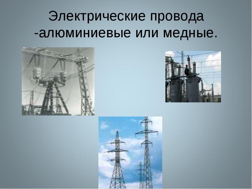 Электрические провода -алюминиевые или медные.