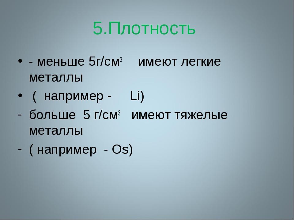 5.Плотность - меньше 5г/cм3 имеют легкие металлы ( например - Li) больше 5 г/...