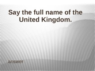 ANSWER Name the capital of England, Wales, Scotland, Northern Ireland and the
