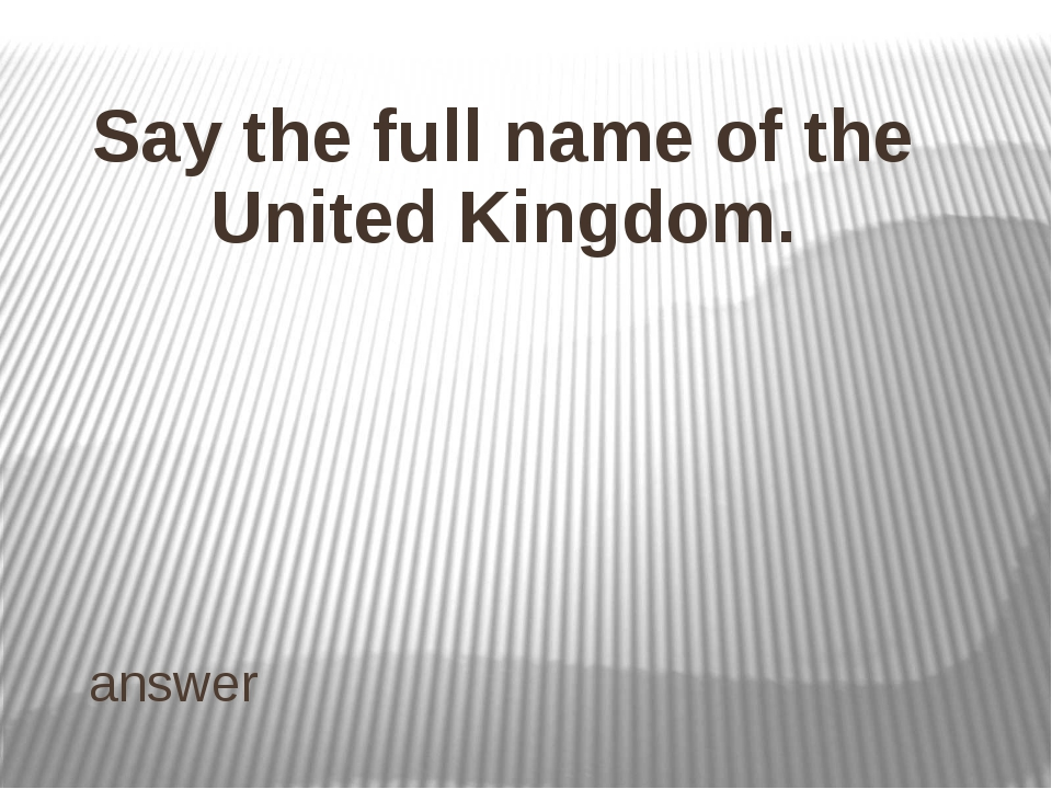 ANSWER Name the capital of England, Wales, Scotland, Northern Ireland and the...