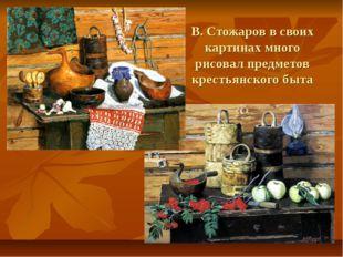 В. Стожаров в своих картинах много рисовал предметов крестьянского быта