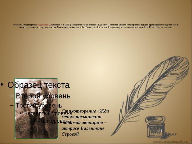 Феномен стихотворения «Жди меня», написанного в 1941 г, выходит за рамки поэ...