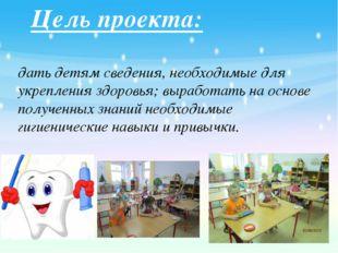 Цель проекта: дать детям сведения, необходимые для укрепления здоровья; вы