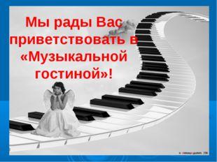 Мы рады Вас приветствовать в «Музыкальной гостиной»!