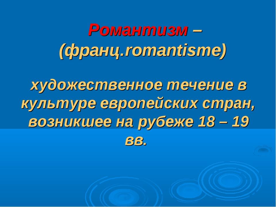 Романтизм – (франц.romantisme) художественное течение в культуре европейских...