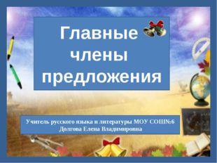 Учитель русского языка и литературы МОУ СОШ№6 Долгова Елена Владимировна Глав