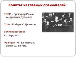 Комитет из главных обвинителей: СССР – прокурор Роман Андреевич Руденко; США
