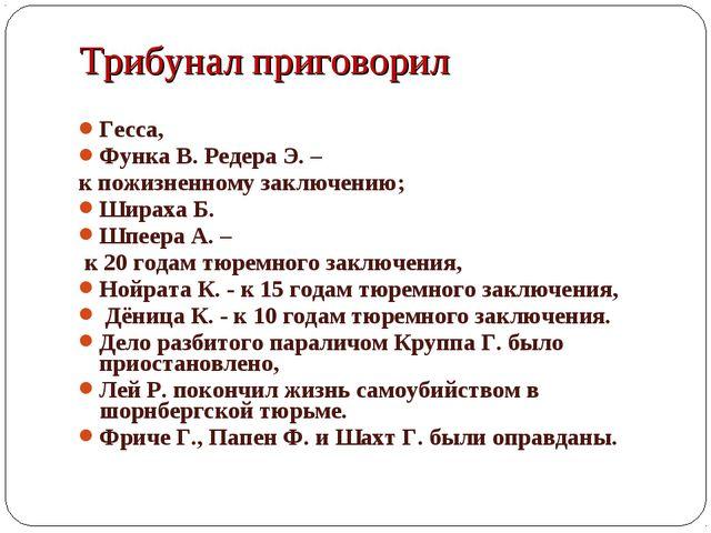 Гесса, Функа В. Редера Э. – к пожизненному заключению; Шираха Б. Шпеера А. –...