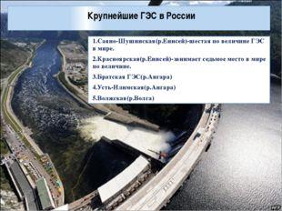 Крупнейшие ГЭС в России 1.Саяно-Шушинская(р.Енисей)-шестая по величине ГЭС в