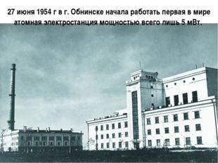 27 июня 1954 г в г. Обнинске начала работать первая в мире атомная электроста