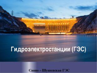 Гидроэлектростанции (ГЭС) Саяно – Шушенская ГЭС