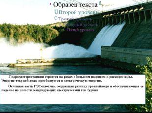 Гидроэлектростанции строятся на реках с большим падением и расходом воды. Эн