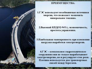ПРЕИМУЩЕСТВА: 1.ГЭС используют возобнавимые источники энергии, что позволяет