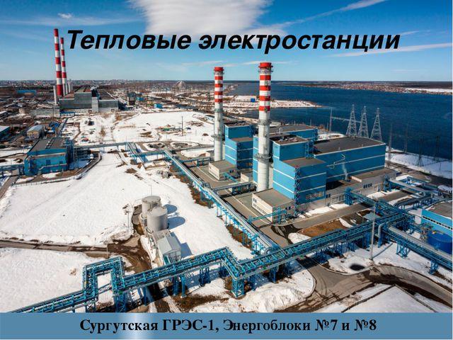 Тепловые электростанции Сургутская ГРЭС-1, Энергоблоки №7 и №8