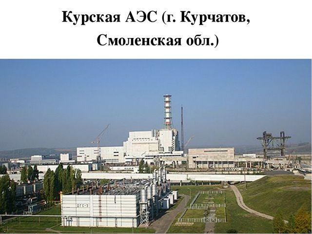 Курская АЭС (г. Курчатов, Смоленская обл.)