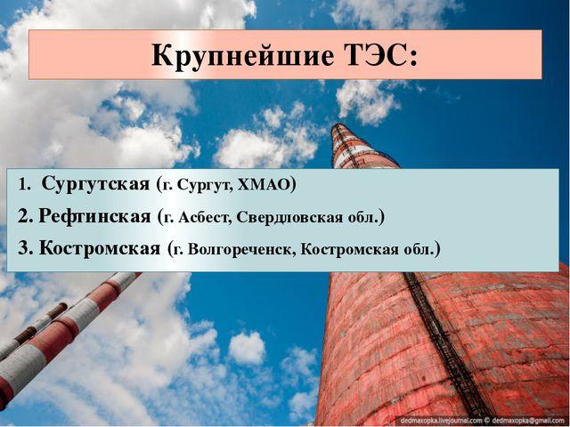 Крупнейшие ТЭС: 1. Сургутская (г. Сургут, ХМАО) 2. Рефтинская (г. Асбест, Све...