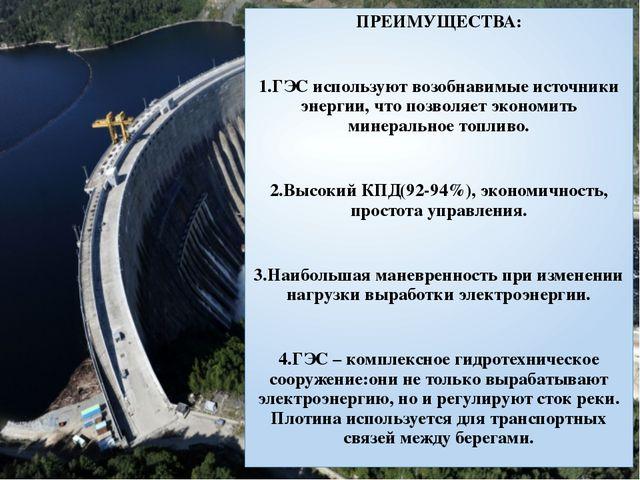 ПРЕИМУЩЕСТВА: 1.ГЭС используют возобнавимые источники энергии, что позволяет...