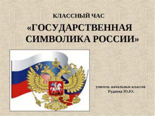 КЛАССНЫЙ ЧАС «ГОСУДАРСТВЕННАЯ СИМВОЛИКА РОССИИ» учитель начальных классов Ру