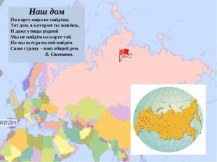Наш дом На карте мира не найдёшь Тот дом, в котором ты живёшь, И даже улицы р