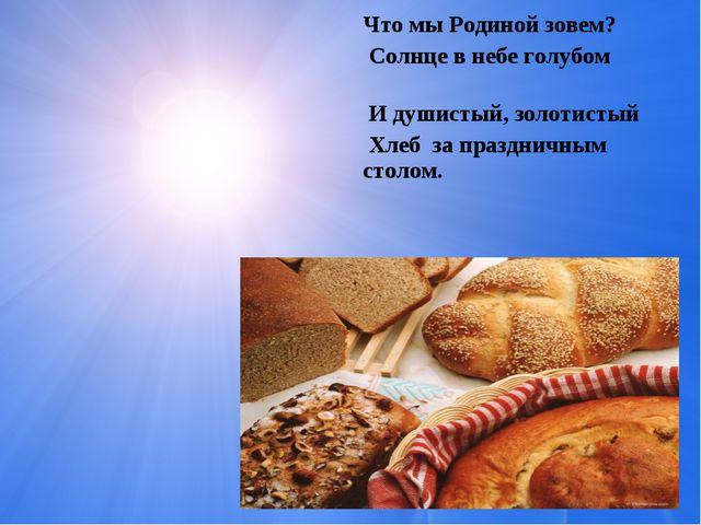 Что мы Родиной зовем? Солнце в небе голубом И душистый, золотистый Хлеб за п...