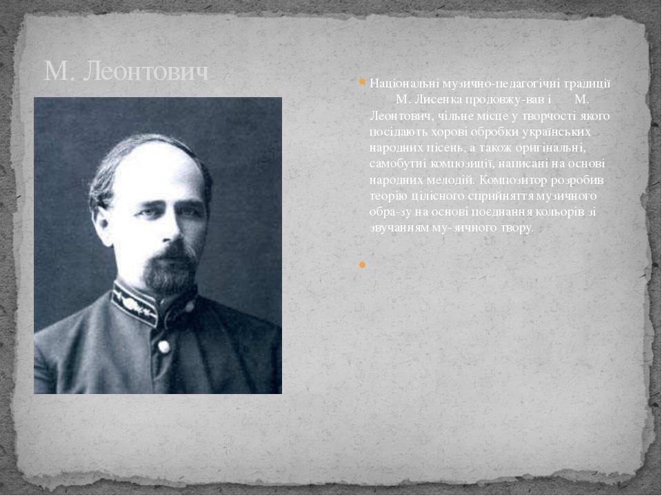 Національні музично-педагогічні традиції М. Лисенка продовжував і М. Леонтов...