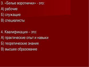 3. «Белые воротнички» - это: А) рабочие Б) служащие В) специалисты 4. Квалифи