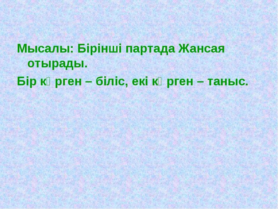 Мысалы: Бірінші партада Жансая отырады. Бір көрген – біліс, екі көрген – таныс.