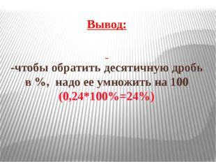 Вывод: -чтобы обратить десятичную дробь в %, надо ее умножить на 100 (0,24*10