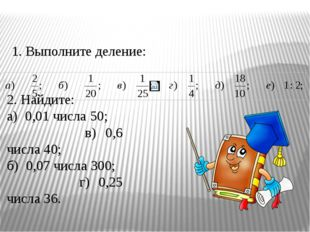 1. Выполните деление: 2. Найдите: а) 0,01 числа 50; в) 0,6 числа 40; б) 0,07