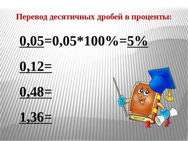 0,05=0,05*100%=5% 0,12= 0,48= 1,36= Перевод десятичных дробей в проценты: