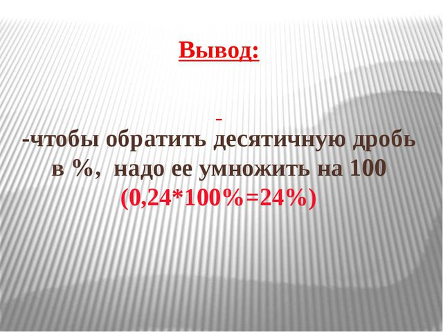 Вывод: -чтобы обратить десятичную дробь в %, надо ее умножить на 100 (0,24*10...
