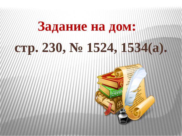 Задание на дом: стр. 230, № 1524, 1534(а).