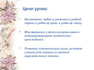 Цели урока: Воспитание любви и уважения к родной стране и родному краю, к род