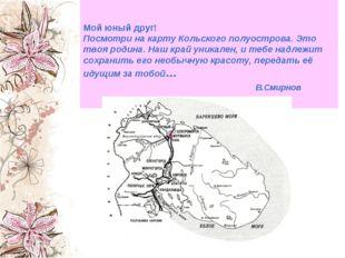 Мой юный друг! Посмотри на карту Кольского полуострова. Это твоя родина. Наш