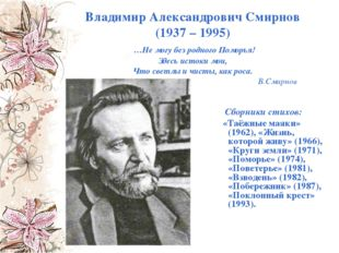 Владимир Александрович Смирнов (1937 – 1995) …Не могу без родного Поморья! Зд