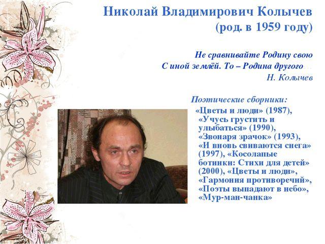 Николай Владимирович Колычев (род. в 1959 году) Не сравнивайте Родину свою С...