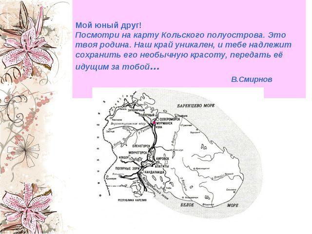 Мой юный друг! Посмотри на карту Кольского полуострова. Это твоя родина. Наш...