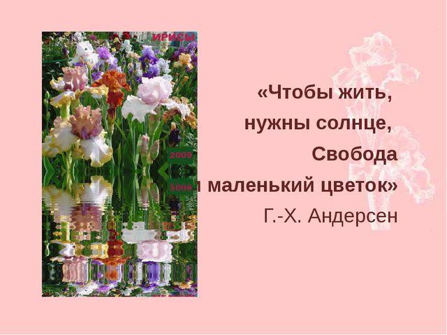 «Чтобы жить, нужны солнце, Свобода и маленький цветок» Г.-Х. Андерсен