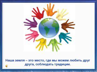 Наша земля – это место, где мы можем любить друг друга, соблюдать традиции.