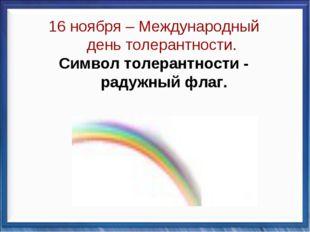16 ноября – Международный день толерантности. Символ толерантности - радужный